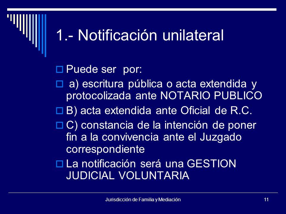 Jurisdicción de Familia y Mediación11 1.- Notificación unilateral  Puede ser por:  a) escritura pública o acta extendida y protocolizada ante NOTARIO PUBLICO  B) acta extendida ante Oficial de R.C.