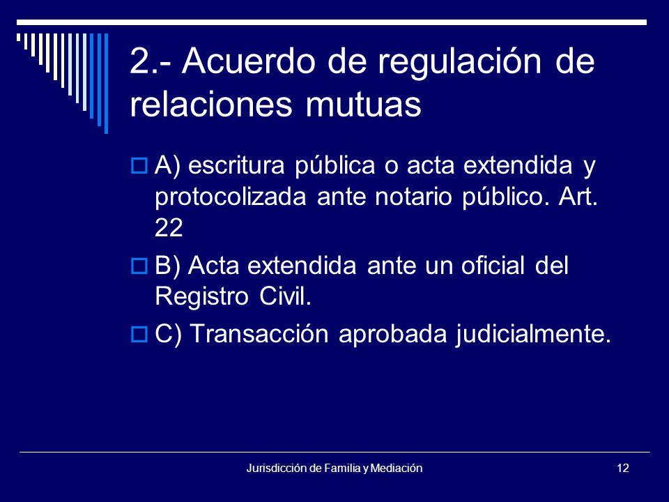 Jurisdicción de Familia y Mediación12 2.- Acuerdo de regulación de relaciones mutuas  A) escritura pública o acta extendida y protocolizada ante notario público.