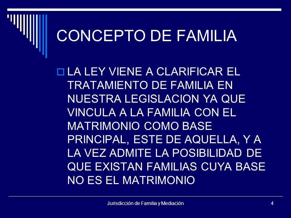 Jurisdicción de Familia y Mediación4 CONCEPTO DE FAMILIA  LA LEY VIENE A CLARIFICAR EL TRATAMIENTO DE FAMILIA EN NUESTRA LEGISLACION YA QUE VINCULA A LA FAMILIA CON EL MATRIMONIO COMO BASE PRINCIPAL, ESTE DE AQUELLA, Y A LA VEZ ADMITE LA POSIBILIDAD DE QUE EXISTAN FAMILIAS CUYA BASE NO ES EL MATRIMONIO