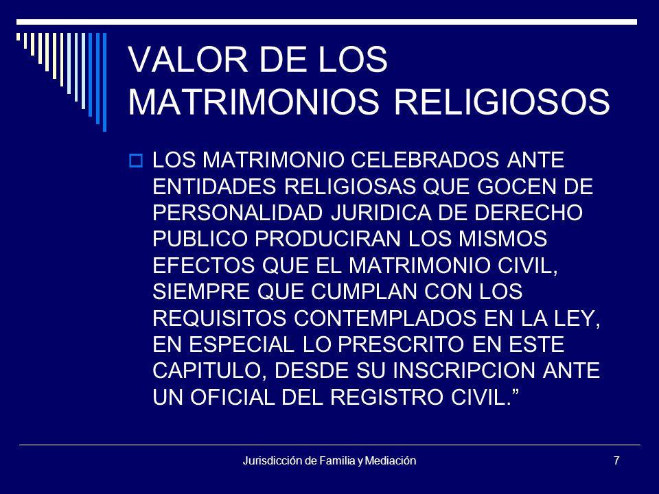 Jurisdicción de Familia y Mediación7 VALOR DE LOS MATRIMONIOS RELIGIOSOS  LOS MATRIMONIO CELEBRADOS ANTE ENTIDADES RELIGIOSAS QUE GOCEN DE PERSONALIDAD JURIDICA DE DERECHO PUBLICO PRODUCIRAN LOS MISMOS EFECTOS QUE EL MATRIMONIO CIVIL, SIEMPRE QUE CUMPLAN CON LOS REQUISITOS CONTEMPLADOS EN LA LEY, EN ESPECIAL LO PRESCRITO EN ESTE CAPITULO, DESDE SU INSCRIPCION ANTE UN OFICIAL DEL REGISTRO CIVIL.