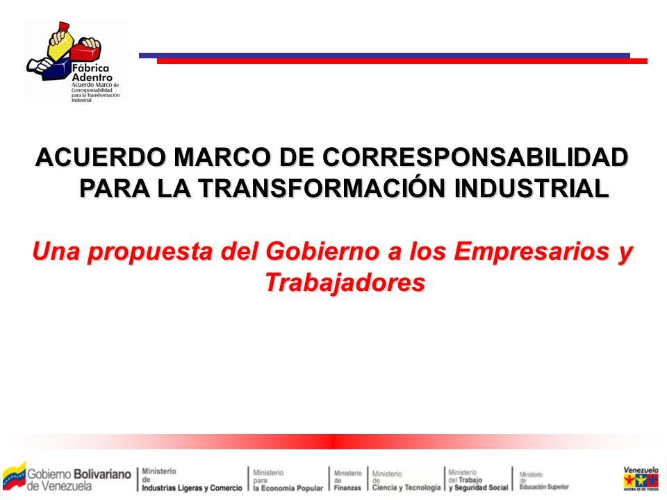 ACUERDO MARCO DE CORRESPONSABILIDAD PARA LA TRANSFORMACIÓN INDUSTRIAL Una propuesta del Gobierno a los Empresarios y Trabajadores