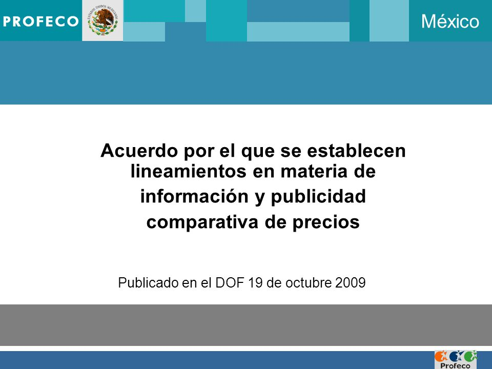 México Acuerdo por el que se establecen lineamientos en materia de información y publicidad comparativa de precios Publicado en el DOF 19 de octubre 2009