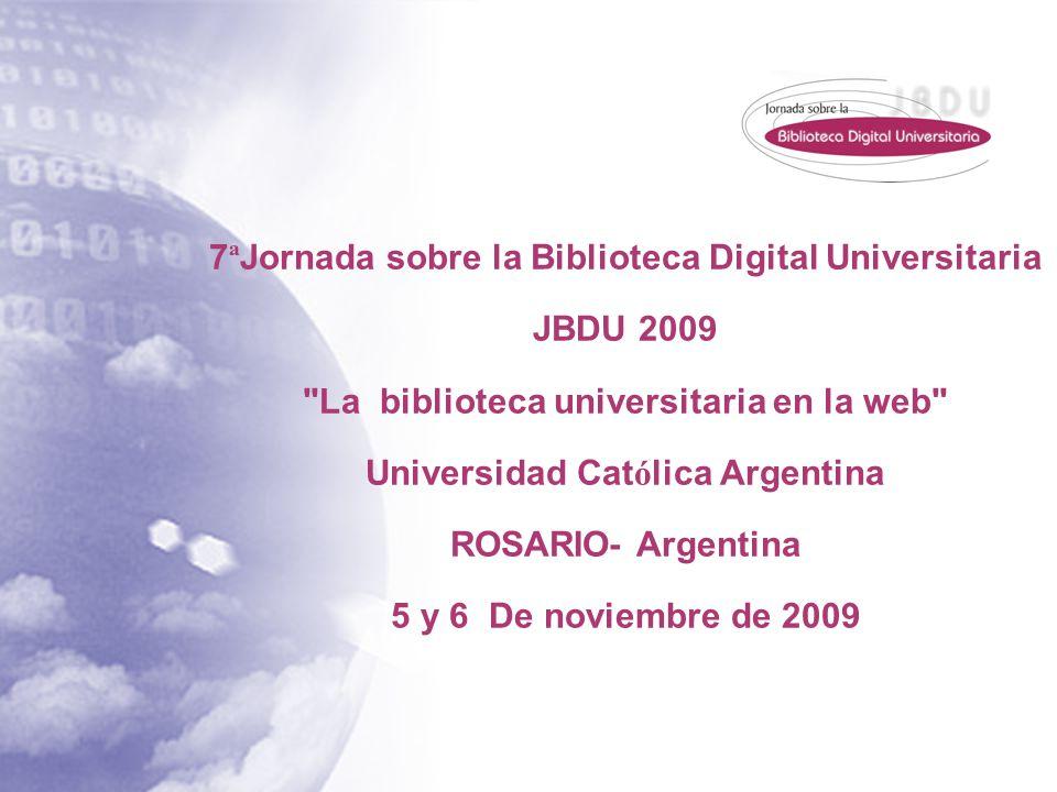 7 ª Jornada sobre la Biblioteca Digital Universitaria JBDU 2009 La biblioteca universitaria en la web Universidad Cat ó lica Argentina ROSARIO- Argentina 5 y 6 De noviembre de 2009