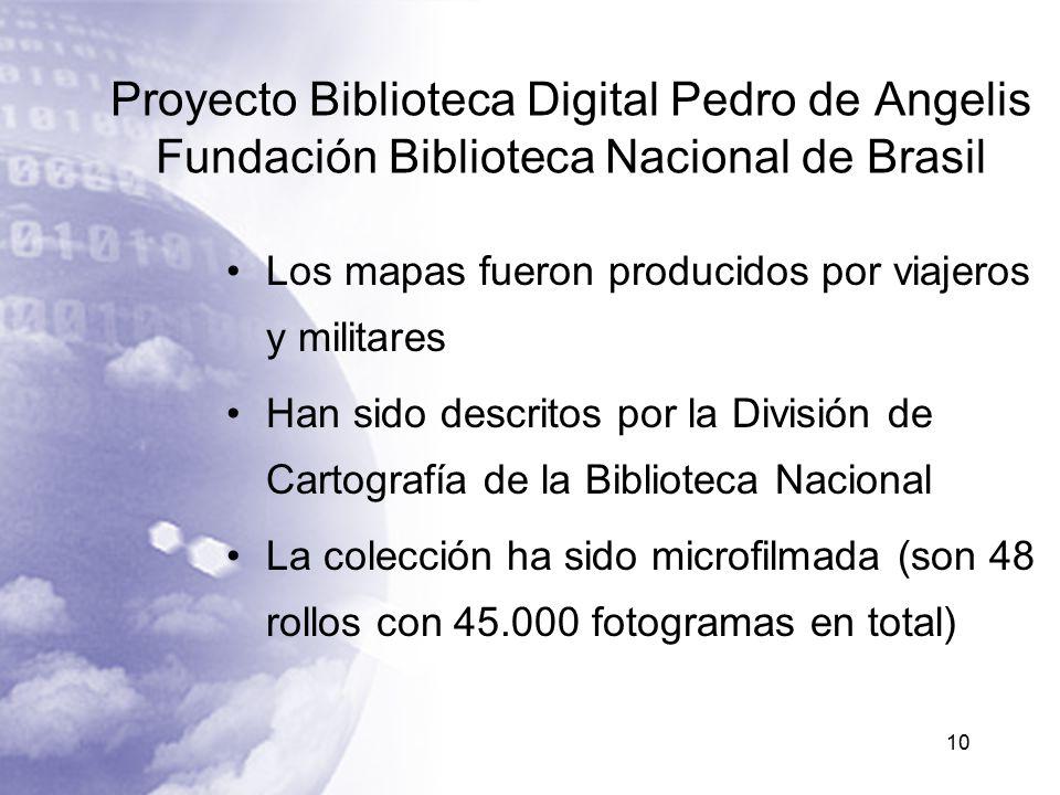 Proyecto Biblioteca Digital Pedro de Angelis Fundación Biblioteca Nacional de Brasil Los mapas fueron producidos por viajeros y militares Han sido descritos por la División de Cartografía de la Biblioteca Nacional La colección ha sido microfilmada (son 48 rollos con 45.000 fotogramas en total) 10