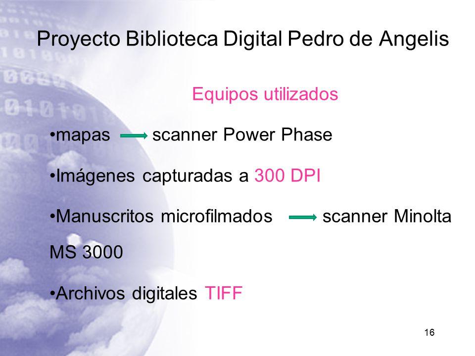 Proyecto Biblioteca Digital Pedro de Angelis 16 Equipos utilizados mapas scanner Power Phase Imágenes capturadas a 300 DPI Manuscritos microfilmados scanner Minolta MS 3000 Archivos digitales TIFF