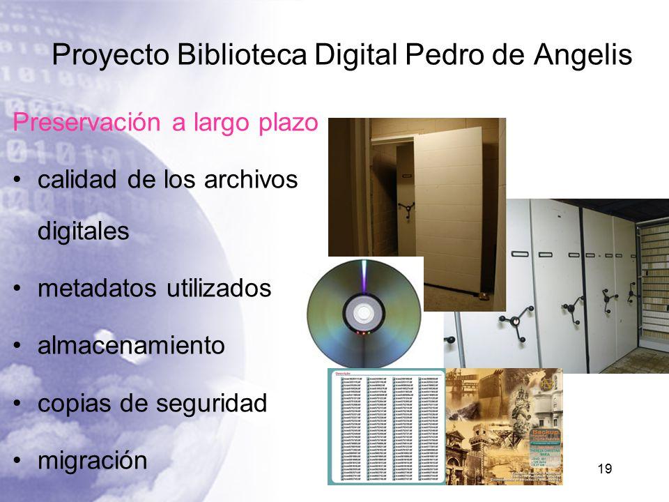Proyecto Biblioteca Digital Pedro de Angelis 19 Preservación a largo plazo calidad de los archivos digitales metadatos utilizados almacenamiento copias de seguridad migración