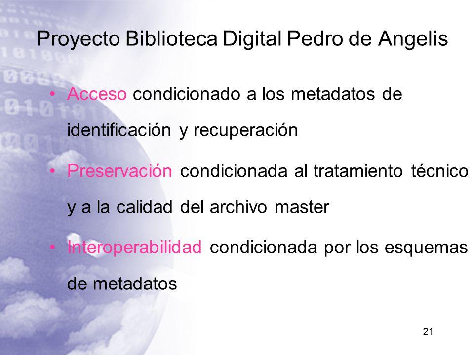 Proyecto Biblioteca Digital Pedro de Angelis 21 Acceso condicionado a los metadatos de identificación y recuperación Preservación condicionada al tratamiento técnico y a la calidad del archivo master Interoperabilidad condicionada por los esquemas de metadatos