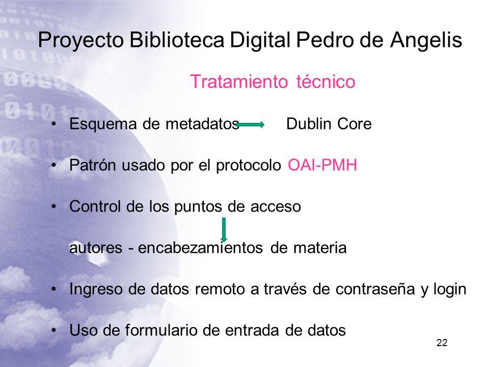 Proyecto Biblioteca Digital Pedro de Angelis 22 Tratamiento técnico Esquema de metadatos Dublin Core Patrón usado por el protocolo OAI-PMH Control de los puntos de acceso autores - encabezamientos de materia Ingreso de datos remoto a través de contraseña y login Uso de formulario de entrada de datos
