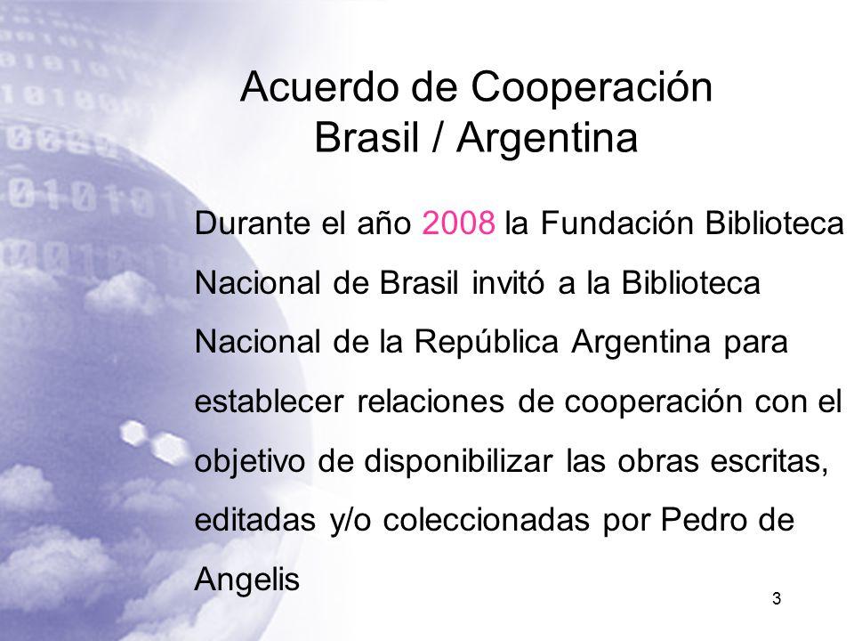 Acuerdo de Cooperación Brasil / Argentina Durante el año 2008 la Fundación Biblioteca Nacional de Brasil invitó a la Biblioteca Nacional de la República Argentina para establecer relaciones de cooperación con el objetivo de disponibilizar las obras escritas, editadas y/o coleccionadas por Pedro de Angelis 3