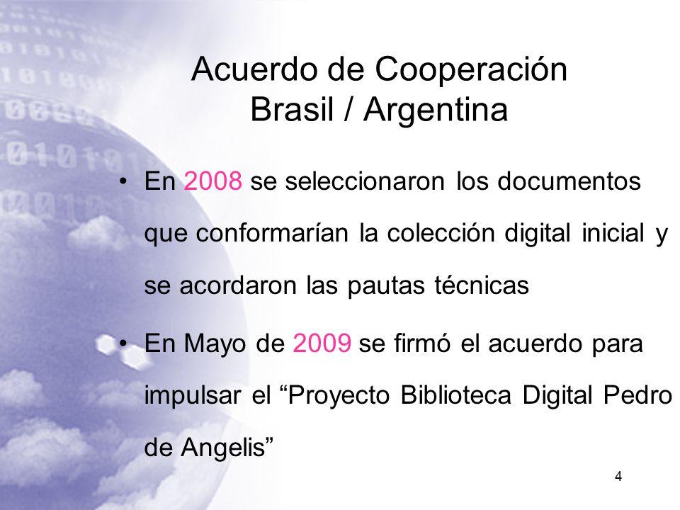 Acuerdo de Cooperación Brasil / Argentina En 2008 se seleccionaron los documentos que conformarían la colección digital inicial y se acordaron las pautas técnicas En Mayo de 2009 se firmó el acuerdo para impulsar el Proyecto Biblioteca Digital Pedro de Angelis 4