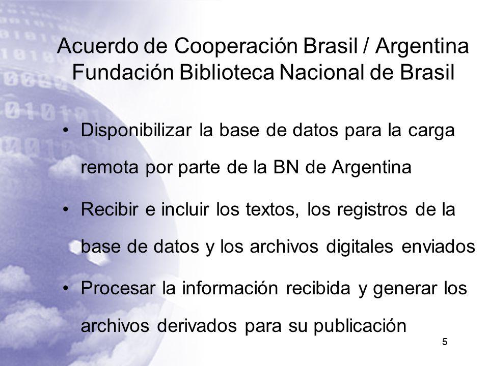 Acuerdo de Cooperación Brasil / Argentina Fundación Biblioteca Nacional de Brasil Disponibilizar la base de datos para la carga remota por parte de la BN de Argentina Recibir e incluir los textos, los registros de la base de datos y los archivos digitales enviados Procesar la información recibida y generar los archivos derivados para su publicación 5