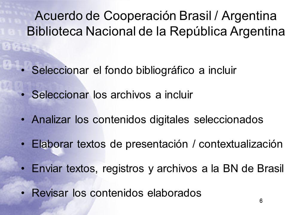 Acuerdo de Cooperación Brasil / Argentina Biblioteca Nacional de la República Argentina Seleccionar el fondo bibliográfico a incluir Seleccionar los archivos a incluir Analizar los contenidos digitales seleccionados Elaborar textos de presentación / contextualización Enviar textos, registros y archivos a la BN de Brasil Revisar los contenidos elaborados 6