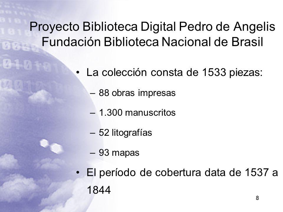 Proyecto Biblioteca Digital Pedro de Angelis Fundación Biblioteca Nacional de Brasil La colección consta de 1533 piezas: –88 obras impresas –1.300 manuscritos –52 litografías –93 mapas El período de cobertura data de 1537 a 1844 8