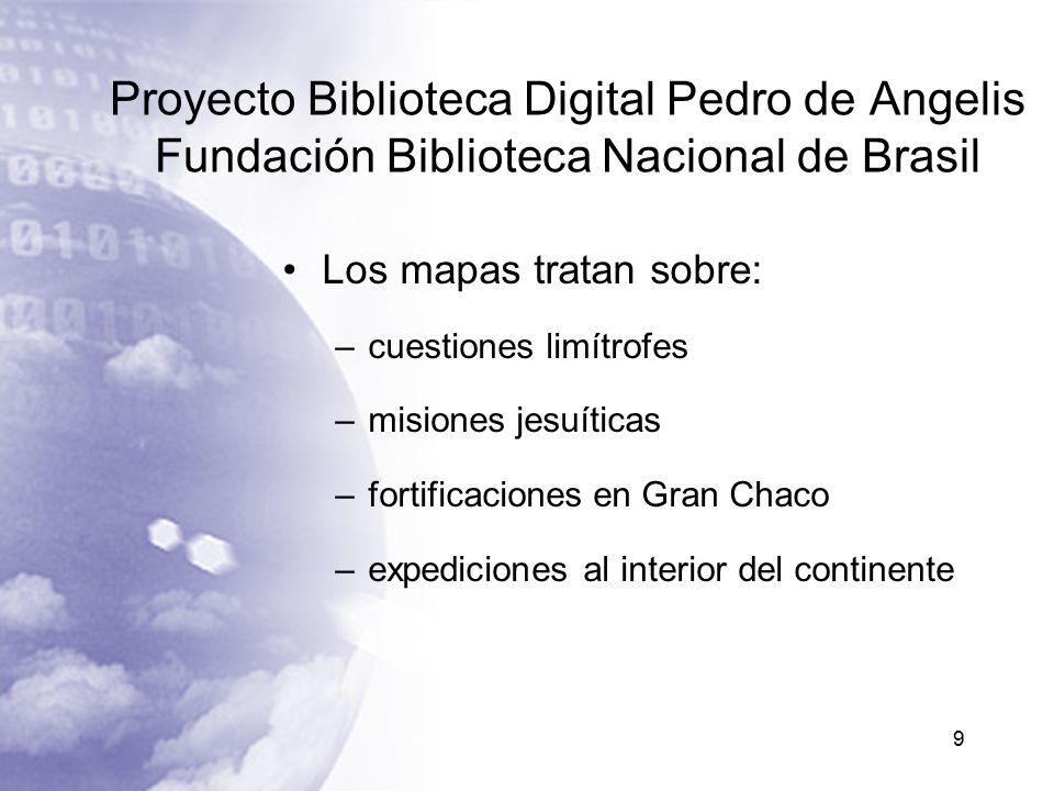 Proyecto Biblioteca Digital Pedro de Angelis Fundación Biblioteca Nacional de Brasil Los mapas tratan sobre: –cuestiones limítrofes –misiones jesuíticas –fortificaciones en Gran Chaco –expediciones al interior del continente 9