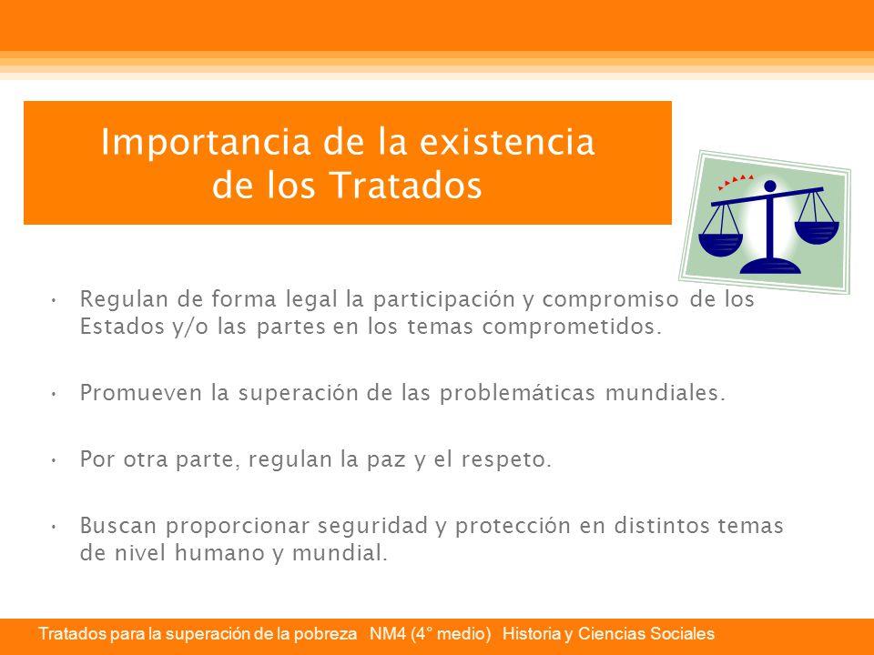 Tratados para la superación de la pobreza NM4 (4° medio) Historia y Ciencias Sociales Importancia de la existencia de los Tratados Regulan de forma legal la participaci ó n y compromiso de los Estados y/o las partes en los temas comprometidos.