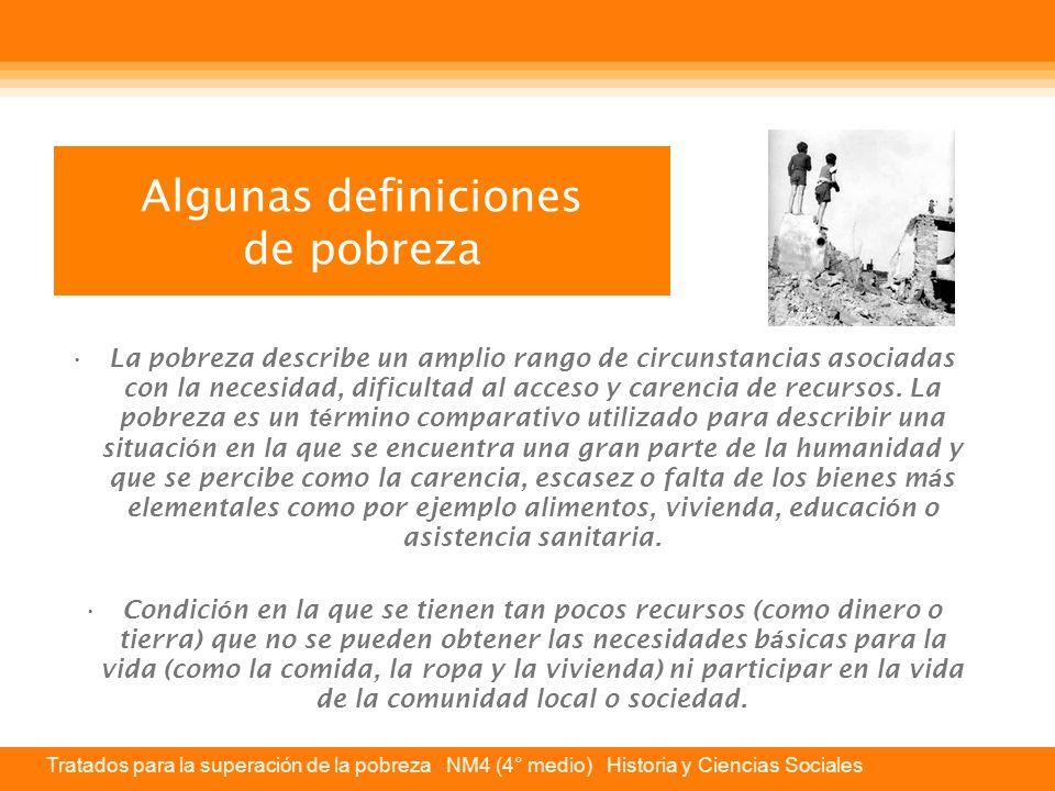 Tratados para la superación de la pobreza NM4 (4° medio) Historia y Ciencias Sociales Algunas definiciones de pobreza La pobreza describe un amplio rango de circunstancias asociadas con la necesidad, dificultad al acceso y carencia de recursos.