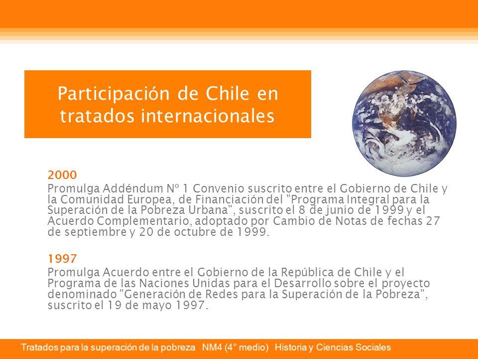 Tratados para la superación de la pobreza NM4 (4° medio) Historia y Ciencias Sociales Participaci ó n de Chile en tratados internacionales 2000 Promulga Add é ndum N º 1 Convenio suscrito entre el Gobierno de Chile y la Comunidad Europea, de Financiaci ó n del Programa Integral para la Superaci ó n de la Pobreza Urbana , suscrito el 8 de junio de 1999 y el Acuerdo Complementario, adoptado por Cambio de Notas de fechas 27 de septiembre y 20 de octubre de 1999.