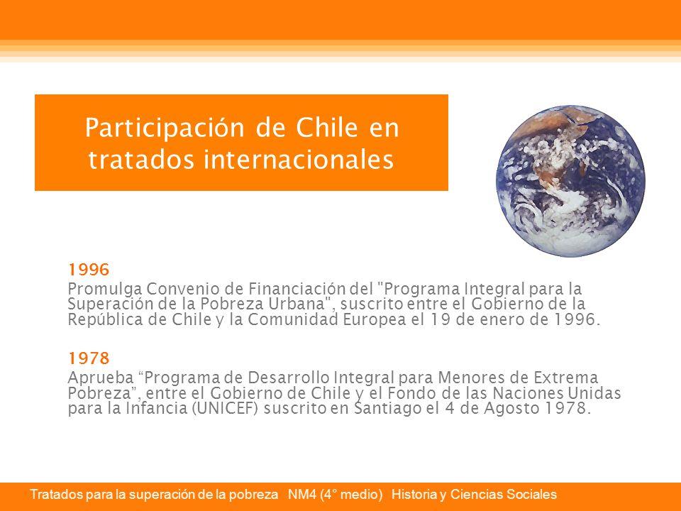 Tratados para la superación de la pobreza NM4 (4° medio) Historia y Ciencias Sociales Participaci ó n de Chile en tratados internacionales 1996 Promulga Convenio de Financiaci ó n del Programa Integral para la Superaci ó n de la Pobreza Urbana , suscrito entre el Gobierno de la Rep ú blica de Chile y la Comunidad Europea el 19 de enero de 1996.