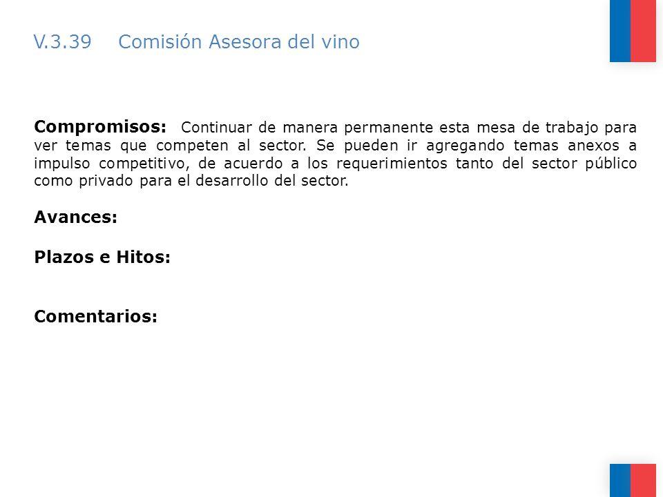 V.3.39 Comisión Asesora del vino Compromisos: Continuar de manera permanente esta mesa de trabajo para ver temas que competen al sector.