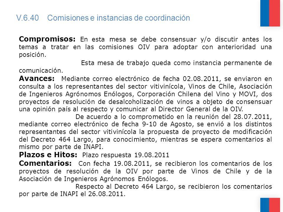 V.6.40 Comisiones e instancias de coordinación Compromisos: En esta mesa se debe consensuar y/o discutir antes los temas a tratar en las comisiones OIV para adoptar con anterioridad una posición.