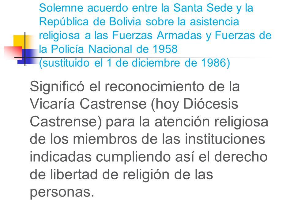 Solemne acuerdo entre la Santa Sede y la República de Bolivia sobre la asistencia religiosa a las Fuerzas Armadas y Fuerzas de la Policía Nacional de 1958 (sustituido el 1 de diciembre de 1986) Significó el reconocimiento de la Vicaría Castrense (hoy Diócesis Castrense) para la atención religiosa de los miembros de las instituciones indicadas cumpliendo así el derecho de libertad de religión de las personas.