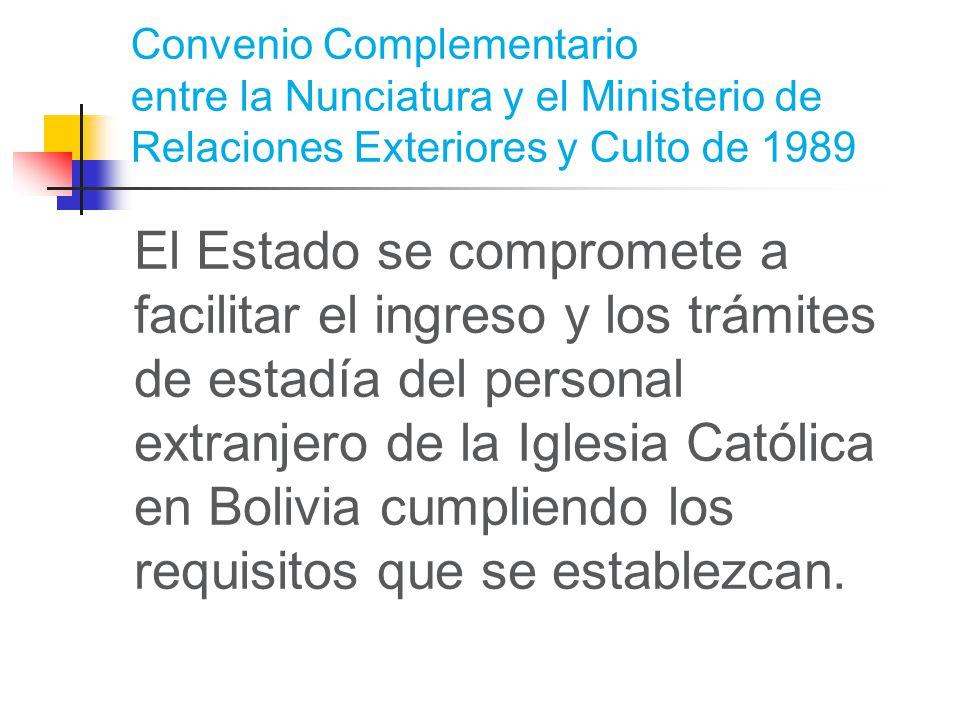 Convenio Complementario entre la Nunciatura y el Ministerio de Relaciones Exteriores y Culto de 1989 El Estado se compromete a facilitar el ingreso y los trámites de estadía del personal extranjero de la Iglesia Católica en Bolivia cumpliendo los requisitos que se establezcan.