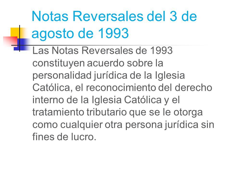 Notas Reversales del 3 de agosto de 1993 Las Notas Reversales de 1993 constituyen acuerdo sobre la personalidad jurídica de la Iglesia Católica, el reconocimiento del derecho interno de la Iglesia Católica y el tratamiento tributario que se le otorga como cualquier otra persona jurídica sin fines de lucro.