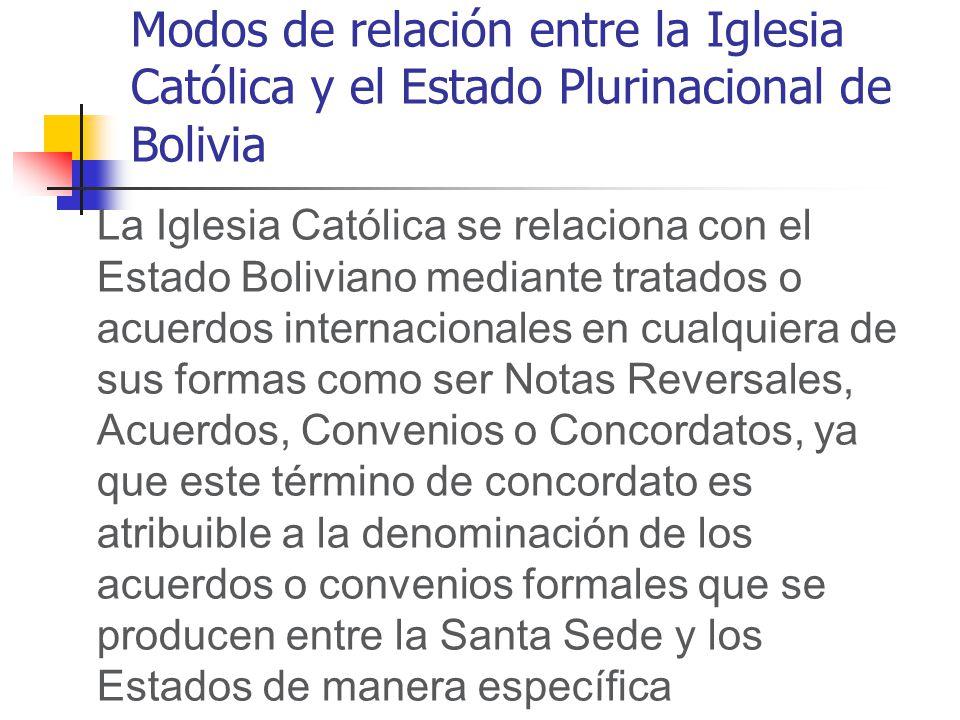 Modos de relación entre la Iglesia Católica y el Estado Plurinacional de Bolivia La Iglesia Católica se relaciona con el Estado Boliviano mediante tratados o acuerdos internacionales en cualquiera de sus formas como ser Notas Reversales, Acuerdos, Convenios o Concordatos, ya que este término de concordato es atribuible a la denominación de los acuerdos o convenios formales que se producen entre la Santa Sede y los Estados de manera específica