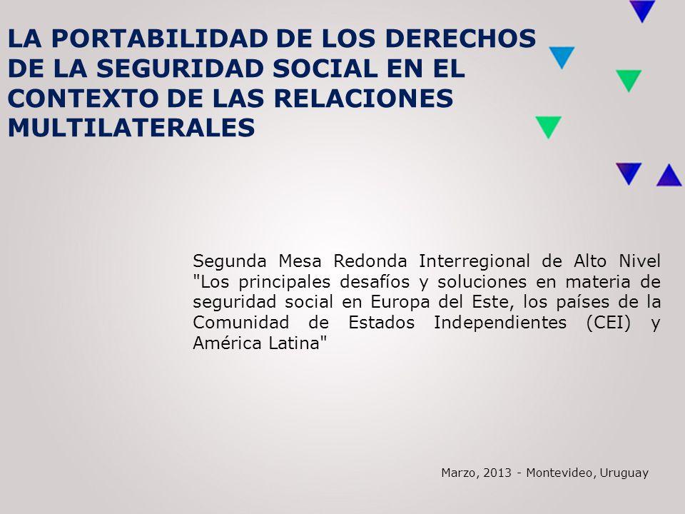 LA PORTABILIDAD DE LOS DERECHOS DE LA SEGURIDAD SOCIAL EN EL CONTEXTO DE LAS RELACIONES MULTILATERALES Segunda Mesa Redonda Interregional de Alto Nivel Los principales desafíos y soluciones en materia de seguridad social en Europa del Este, los países de la Comunidad de Estados Independientes (CEI) y América Latina Marzo, 2013 - Montevideo, Uruguay