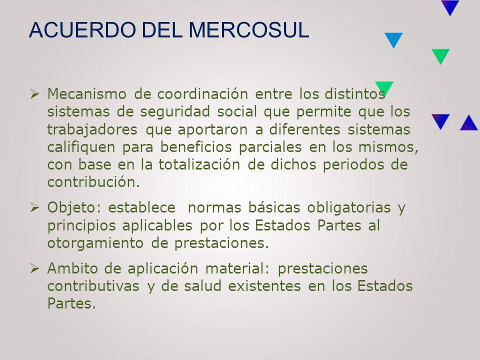 ACUERDO DEL MERCOSUL  Mecanismo de coordinación entre los distintos sistemas de seguridad social que permite que los trabajadores que aportaron a diferentes sistemas califiquen para beneficios parciales en los mismos, con base en la totalización de dichos periodos de contribución.