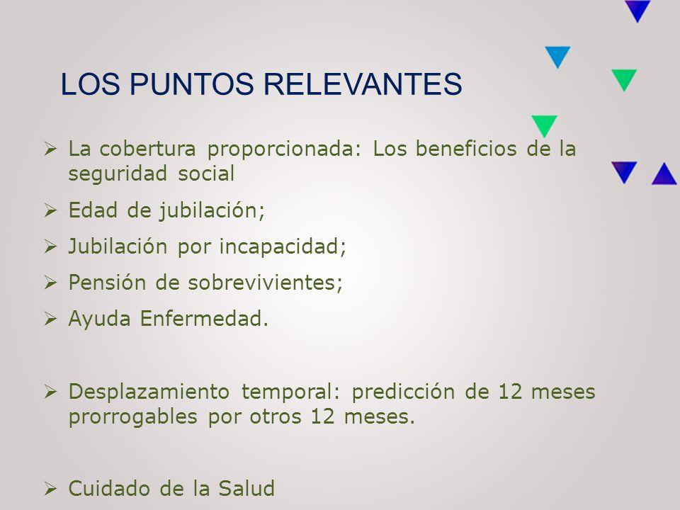LOS PUNTOS RELEVANTES  La cobertura proporcionada: Los beneficios de la seguridad social  Edad de jubilación;  Jubilación por incapacidad;  Pensión de sobrevivientes;  Ayuda Enfermedad.