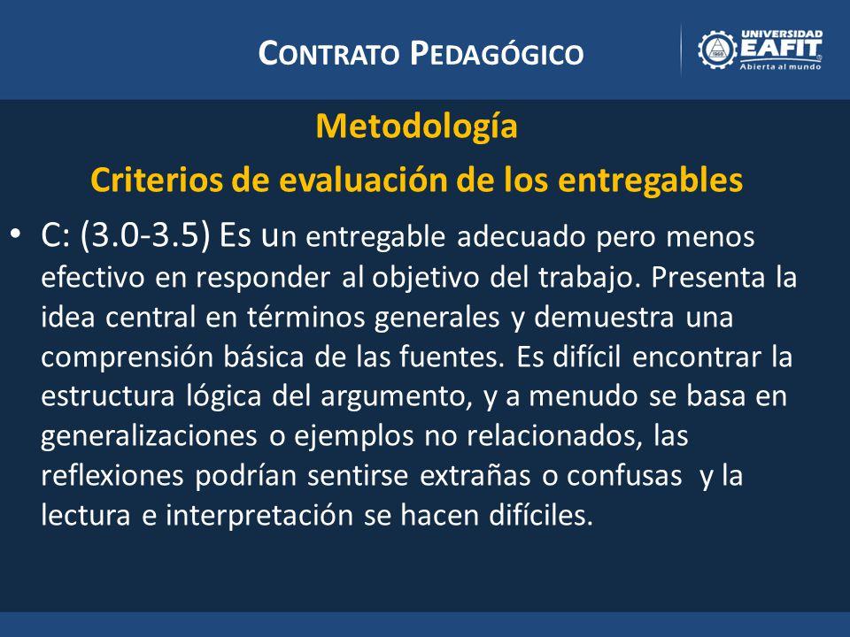 C ONTRATO P EDAGÓGICO Metodología Criterios de evaluación de los entregables C: (3.0-3.5) Es u n entregable adecuado pero menos efectivo en responder al objetivo del trabajo.