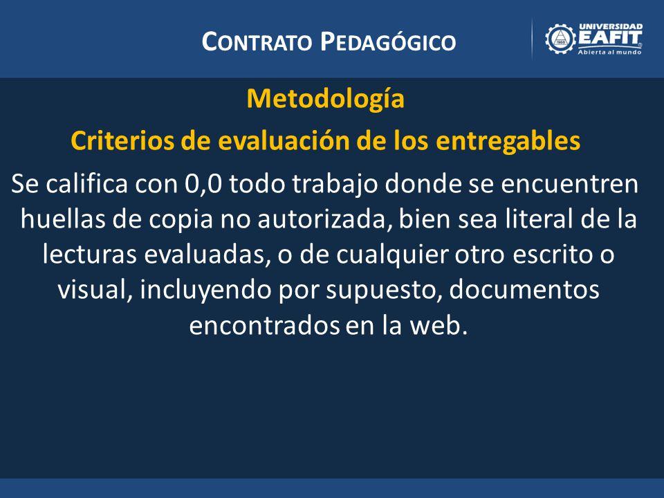 C ONTRATO P EDAGÓGICO Metodología Criterios de evaluación de los entregables Se califica con 0,0 todo trabajo donde se encuentren huellas de copia no autorizada, bien sea literal de la lecturas evaluadas, o de cualquier otro escrito o visual, incluyendo por supuesto, documentos encontrados en la web.