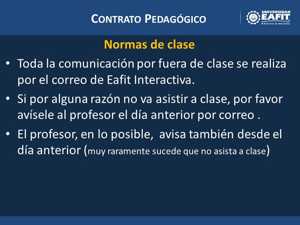 C ONTRATO P EDAGÓGICO Normas de clase Toda la comunicación por fuera de clase se realiza por el correo de Eafit Interactiva.