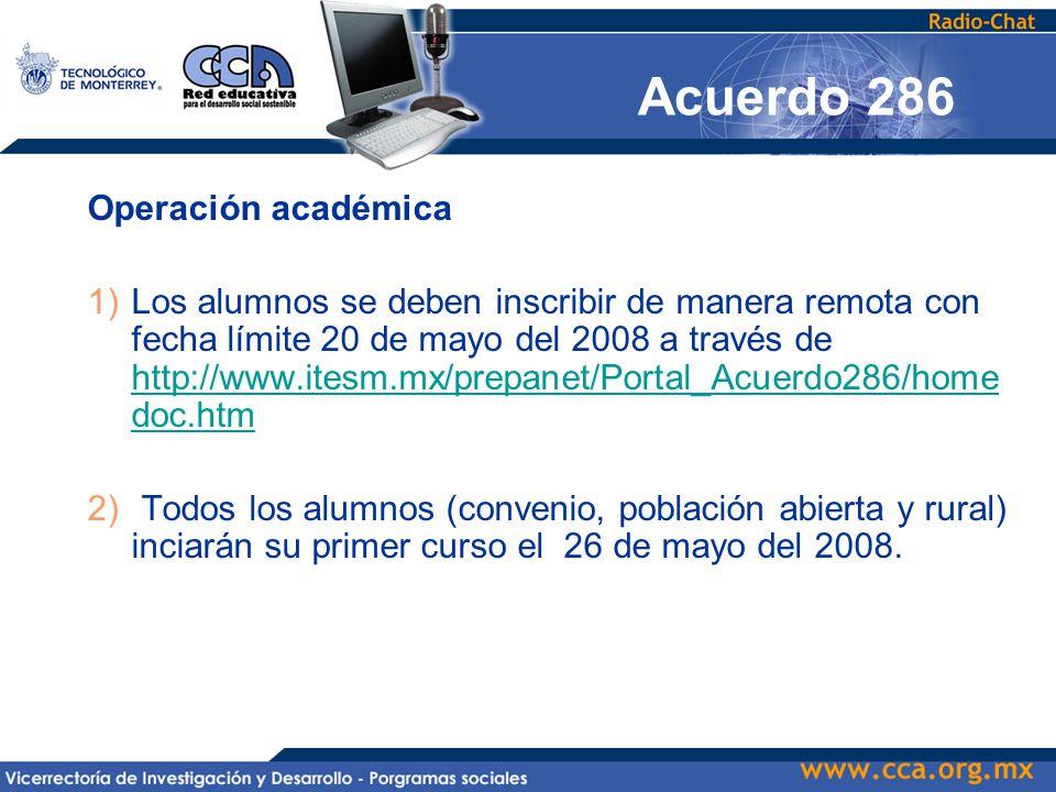 Operación académica 1)Los alumnos se deben inscribir de manera remota con fecha límite 20 de mayo del 2008 a través de http://www.itesm.mx/prepanet/Portal_Acuerdo286/home doc.htm http://www.itesm.mx/prepanet/Portal_Acuerdo286/home doc.htm 2) Todos los alumnos (convenio, población abierta y rural) inciarán su primer curso el 26 de mayo del 2008.