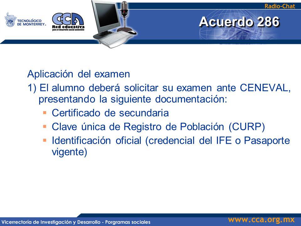 Aplicación del examen 1) El alumno deberá solicitar su examen ante CENEVAL, presentando la siguiente documentación:  Certificado de secundaria  Clave única de Registro de Población (CURP)  Identificación oficial (credencial del IFE o Pasaporte vigente)