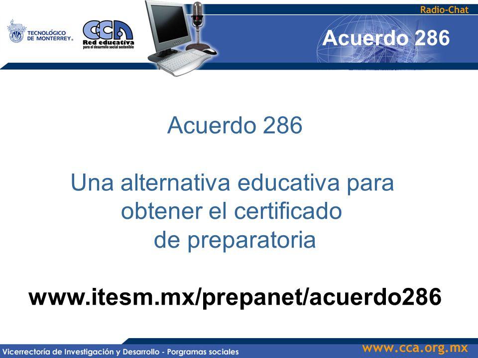 Acuerdo 286 Una alternativa educativa para obtener el certificado de preparatoria www.itesm.mx/prepanet/acuerdo286 Acuerdo 286