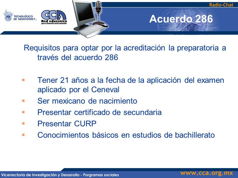 Requisitos para optar por la acreditación la preparatoria a través del acuerdo 286  Tener 21 años a la fecha de la aplicación del examen aplicado por el Ceneval  Ser mexicano de nacimiento  Presentar certificado de secundaria  Presentar CURP  Conocimientos básicos en estudios de bachillerato Acuerdo 286