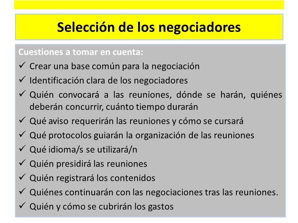 Selección de los negociadores Cuestiones a tomar en cuenta: Crear una base común para la negociación Identificación clara de los negociadores Quién convocará a las reuniones, dónde se harán, quiénes deberán concurrir, cuánto tiempo durarán Qué aviso requerirán las reuniones y cómo se cursará Qué protocolos guiarán la organización de las reuniones Qué idioma/s se utilizará/n Quién presidirá las reuniones Quién registrará los contenidos Quiénes continuarán con las negociaciones tras las reuniones.