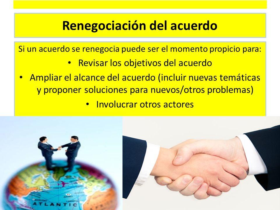 Renegociación del acuerdo Si un acuerdo se renegocia puede ser el momento propicio para: Revisar los objetivos del acuerdo Ampliar el alcance del acuerdo (incluir nuevas temáticas y proponer soluciones para nuevos/otros problemas) Involucrar otros actores