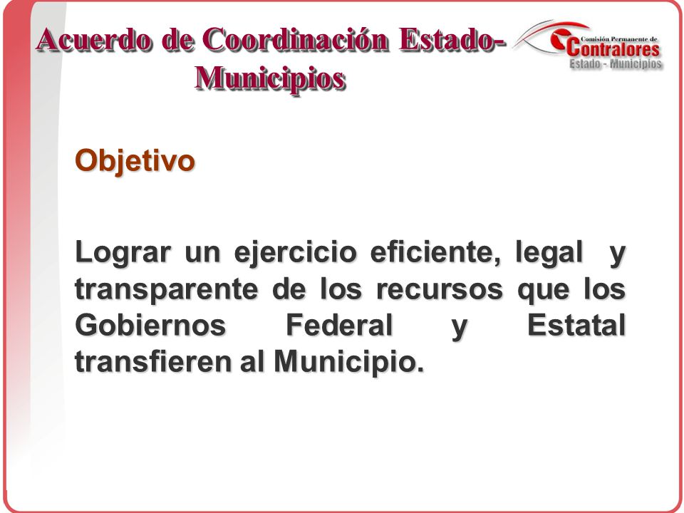 Objetivo Lograr un ejercicio eficiente, legal y transparente de los recursos que los Gobiernos Federal y Estatal transfieren al Municipio.