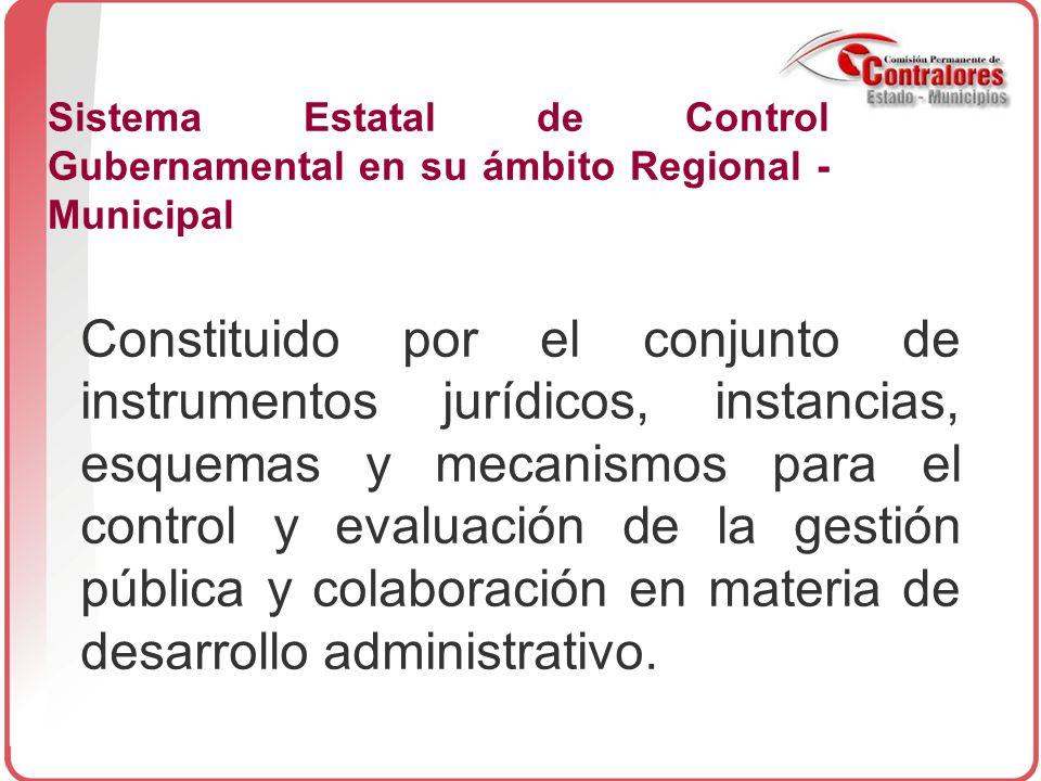 Sistema Estatal de Control Gubernamental en su ámbito Regional - Municipal Constituido por el conjunto de instrumentos jurídicos, instancias, esquemas y mecanismos para el control y evaluación de la gestión pública y colaboración en materia de desarrollo administrativo.