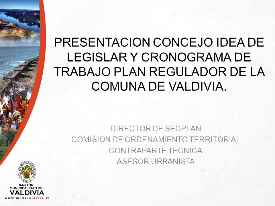 PRESENTACION CONCEJO IDEA DE LEGISLAR Y CRONOGRAMA DE TRABAJO PLAN REGULADOR DE LA COMUNA DE VALDIVIA.