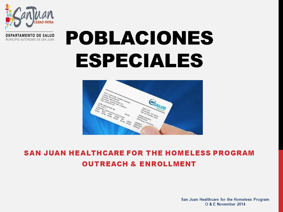 POBLACIONES ESPECIALES SAN JUAN HEALTHCARE FOR THE HOMELESS PROGRAM OUTREACH & ENROLLMENT San Juan Healthcare for the Homeless Program O & E November 2014