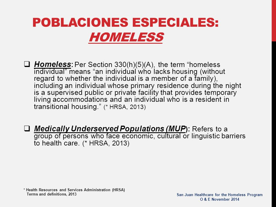 POBLACIONES ESPECIALES: HOMELESS  Homeless : Per Section 330(h)(5)(A), the term homeless individual means an individual who lacks housing (without regard to whether the individual is a member of a family), including an individual whose primary residence during the night is a supervised public or private facility that provides temporary living accommodations and an individual who is a resident in transitional housing. (* HRSA, 2013)  Medically Underserved Populations (MUP ): Refers to a group of persons who face economic, cultural or linguistic barriers to health care.