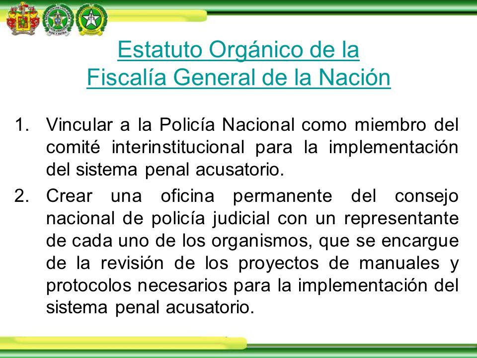 Estatuto Orgánico de la Fiscalía General de la Nación 1.Vincular a la Policía Nacional como miembro del comité interinstitucional para la implementación del sistema penal acusatorio.
