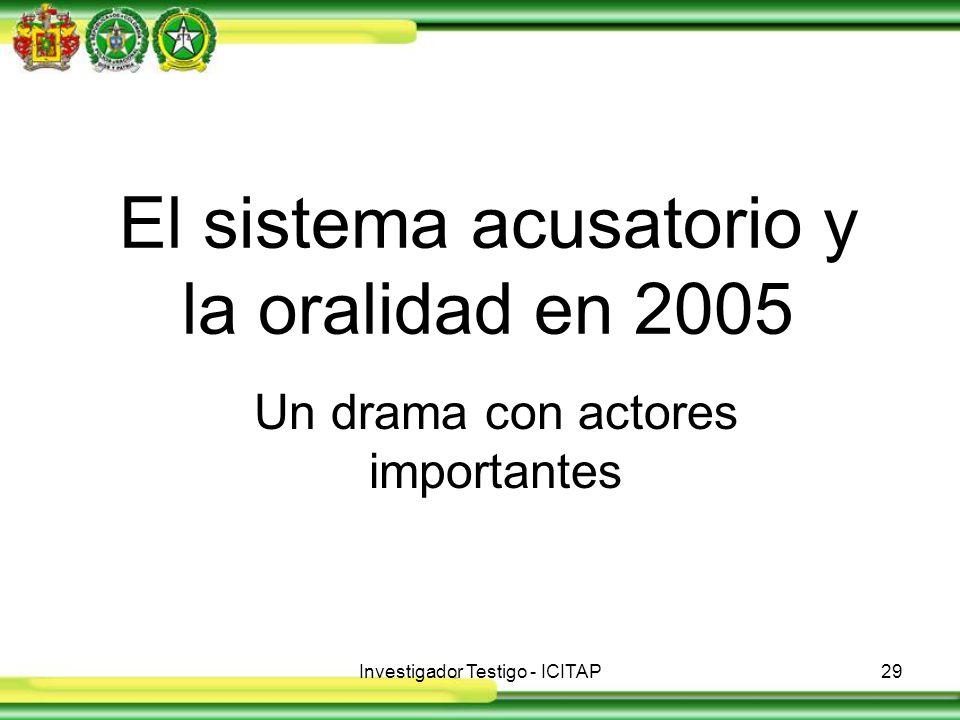 Investigador Testigo - ICITAP29 El sistema acusatorio y la oralidad en 2005 Un drama con actores importantes