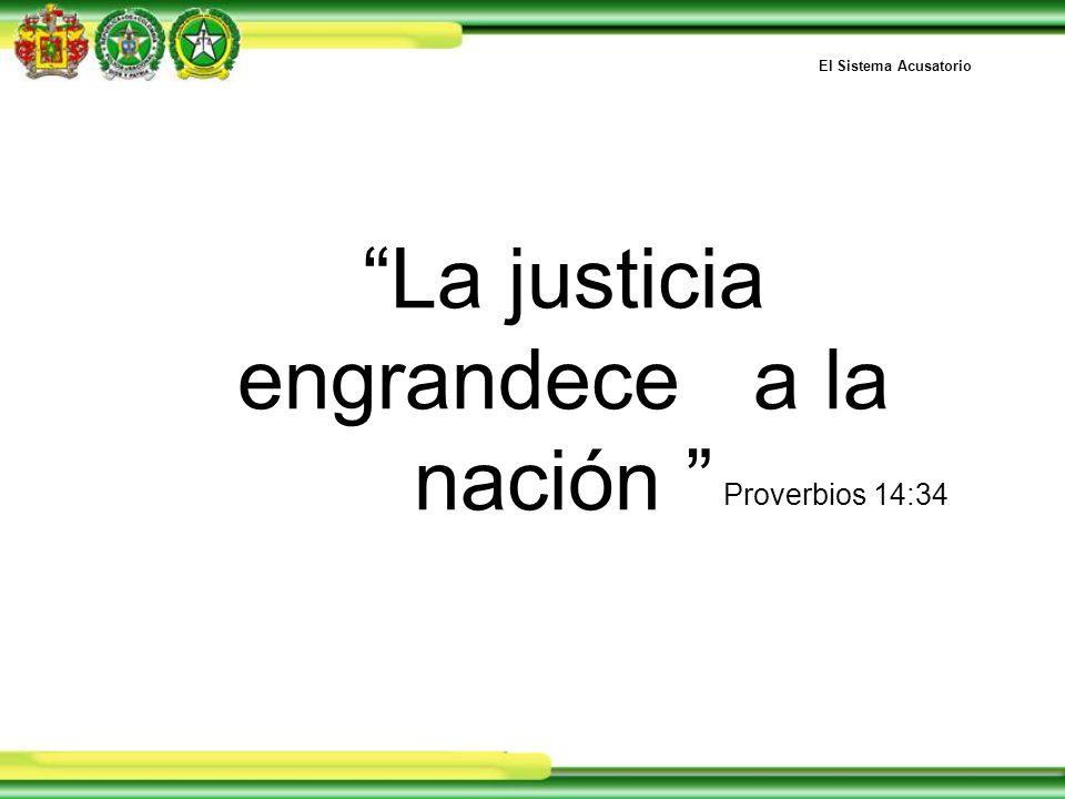 La justicia engrandece a la nación Proverbios 14:34 El Sistema Acusatorio
