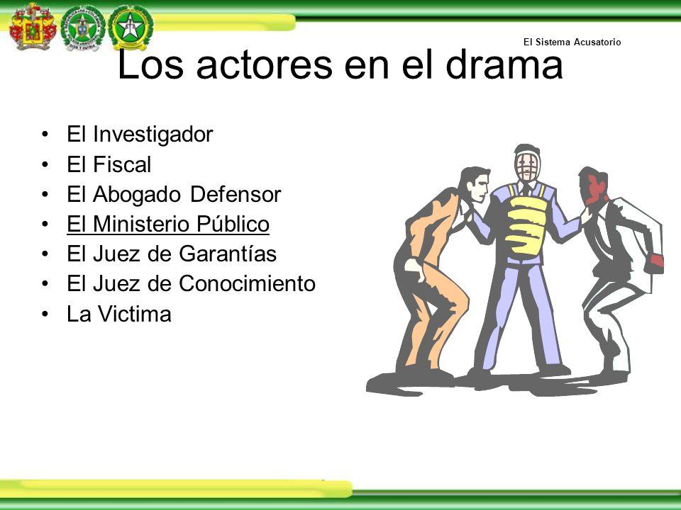 Los actores en el drama El Investigador El Fiscal El Abogado Defensor El Ministerio Público El Juez de Garantías El Juez de Conocimiento La Victima El Sistema Acusatorio