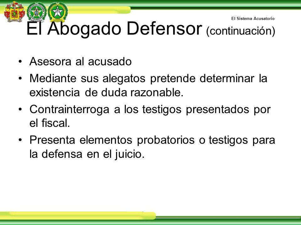 El Abogado Defensor (continuación) Asesora al acusado Mediante sus alegatos pretende determinar la existencia de duda razonable.
